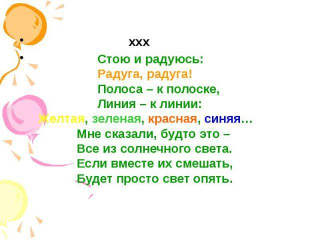 ххх ххх Стою и радуюсь: Радуга, радуга! Полоса – к полоске, Линия – к линии: Желтая, зеленая, красная, синяя… Мне сказали, будто это – Все из солнечного света. Если вместе их смешать, Будет просто свет опять.