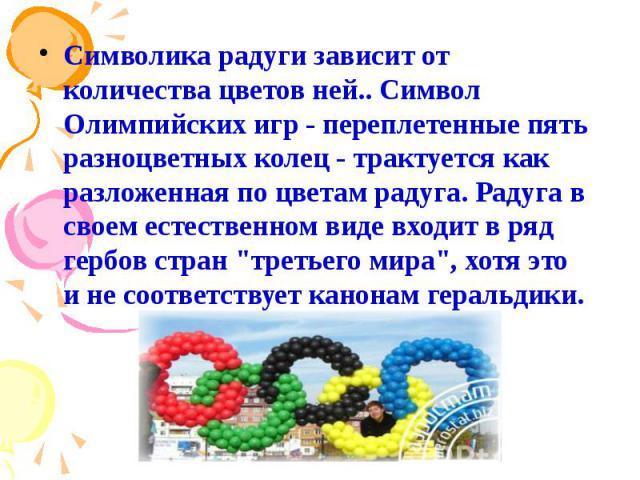 """Символика радуги зависит от количества цветов ней.. Символ Олимпийских игр - переплетенные пять разноцветных колец - трактуется как разложенная по цветам радуга. Радуга в своем естественном виде входит в ряд гербов стран """"третьего мира"""", х…"""