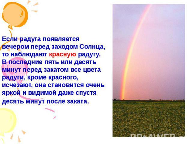 Если радуга появляется вечером перед заходом Солнца, то наблюдают красную радугу. В последние пять или десять минут перед закатом все цвета радуги, кроме красного, исчезают, она становится очень яркой и видимой даже спустя десять минут после заката.…