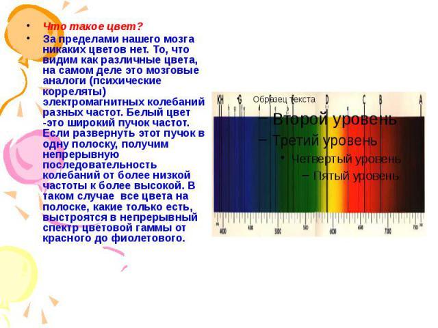 Что такое цвет? Что такое цвет? За пределами нашего мозга никаких цветов нет. То, что видим как различные цвета, на самом деле это мозговые аналоги (психические корреляты) электромагнитных колебаний разных частот. Белый цвет -это широкий пучок часто…