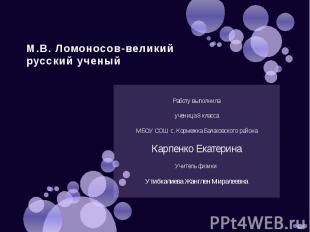 М.В. Ломоносов-великий русский ученый Работу выполнила ученица 8 класса МБОУ СОШ