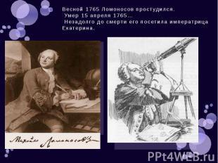 Весной 1765 Ломоносов простудился. Умер 15 апреля 1765… Незадолго до смерти его