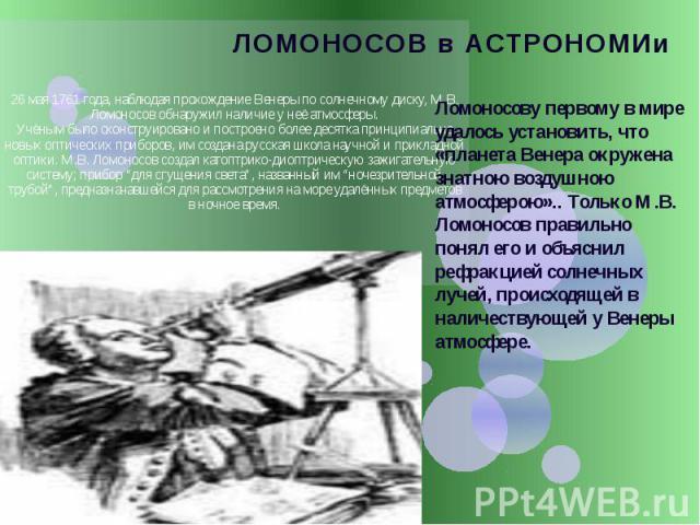 ЛОМОНОСОВ в АСТРОНОМИи 26 мая 1761 года, наблюдая прохождение Венеры по солнечному диску, М.В. Ломоносов обнаружил наличие у неё атмосферы. Учёным было сконструировано и построено более десятка принципиально новых оптических приборов, им создана рус…
