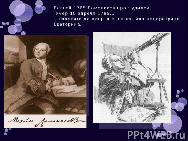 Весной 1765 Ломоносов простудился. Умер 15 апреля 1765… Незадолго до смерти его посетила императрица Екатерина.