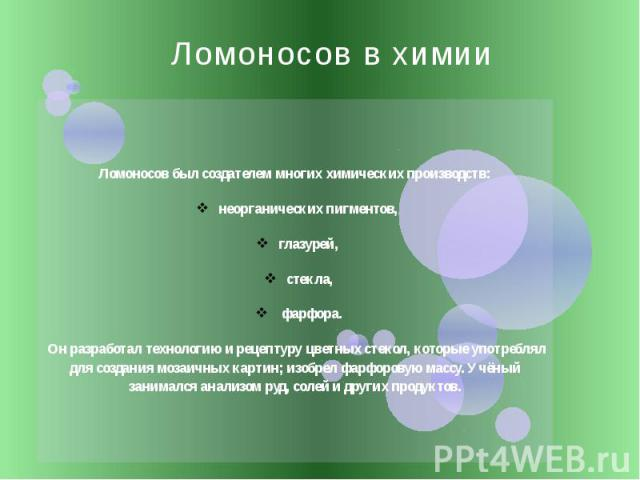 Ломоносов в химии Ломоносов был создателем многих химических производств: неорганических пигментов, глазурей, стекла, фарфора. Он разработал технологию и рецептуру цветных стекол, которые употреблял для создания мозаичных картин; изобрел фарфоровую …
