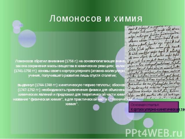 Ломоносов и химия Ломоносов обратил внимание (1756 г.) на основополагающее значение закона сохранения массы вещества в химических реакциях; изложил (1741-1750 гг.) основы своего корпускулярного (атомно-молекулярного) учения, получившего развитие лиш…