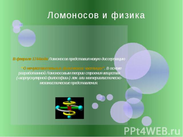 """Ломоносов и физика В феврале 1744года Ломоносов представил новую диссертацию """"О нечувствительных физических частицах"""". В основе разработанной Ломоносовым теории строения вещества («корпускулярной философии») лежали материалистическо-механистические …"""