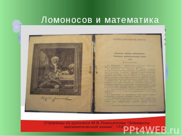"""Ломоносов и математика В 1741 году Ломоносов написал сочинение, изумившее всех своим названием """"Элементы математической химии. Математическая химия — раздел теоретической химии, область исследований, посвящённая новым применениям математики к химиче…"""