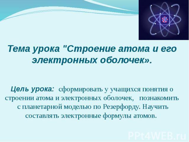 """Тема урока """"Строение атома и его электронных оболочек». Цель урока: сформировать у учащихся понятия о строении атома и электронных оболочек, познакомить с планетарной моделью по Резерфорду. Научить составлять электронные формулы атомов."""
