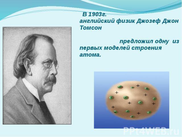 В 1903г. английский физик Джозеф Джон Томсон предложил одну из первых моделей строения атома.