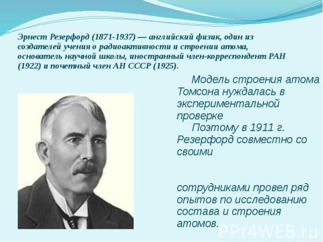 Модель строения атома Томсона нуждалась в экспериментальной проверке Поэтому в 1911 г. Резерфорд совместно со своими сотрудниками провел ряд опытов по исследованию состава и строения атомов. Эрнест Резерфорд (1871-1937) — английский физик, один из с…