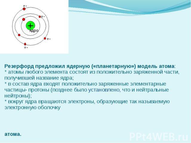 Резерфорд предложил ядерную («планетарную») модель атома: * атомы любого элемента состоят из положительно заряженной части, получившей название ядра; * в состав ядра входят положительно заряженные элементарные частицы- протоны (позднее было установл…