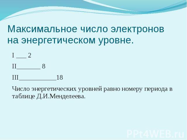 Максимальное число электронов на энергетическом уровне. I ___ 2 II_______ 8 III___________18 Число энергетических уровней равно номеру периода в таблице Д.И.Менделеева.