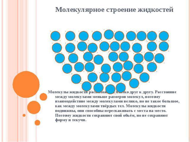 Молекулярное строение жидкостей Молекулы жидкости расположены близко друг к другу. Расстояние между молекулами меньше размеров молекул, поэтому взаимодействие между молекулами велико, но не такое большое, как между молекулами твёрдых тел. Молекулы ж…