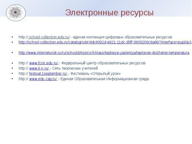 Электронные ресурсы http:// school-collection.edu.ru/ - единая коллекция цифровых образовательных ресурсов http://school-collection.edu.ru/catalog/rubr/4dc8092d-e921-11dc-95ff-0800200c9a66/?interface=pupil&class[]=50&subject[]=30 http://www.…