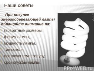 Наши советы При покупке энергосберегающей лампы обращайте внимание на: габаритны