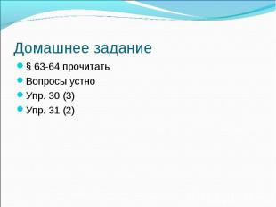 § 63-64 прочитать § 63-64 прочитать Вопросы устно Упр. 30 (3) Упр. 31 (2)