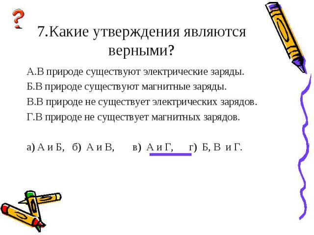 А.В природе существуют электрические заряды. А.В природе существуют электрические заряды. Б.В природе существуют магнитные заряды. В.В природе не существует электрических зарядов. Г.В природе не существует магнитных зарядов. а) А и Б, б) А и В, в) А…