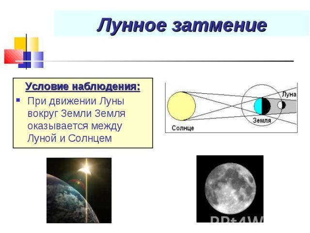 Условие наблюдения: Условие наблюдения: При движении Луны вокруг Земли Земля оказывается между Луной и Солнцем