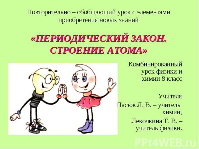 Комбинированный урок физики и химии 8 класс Комбинированный урок физики и химии 8 класс Учителя Пасюк Л. В. – учитель химии, Левочкина Т. В. – учитель физики.