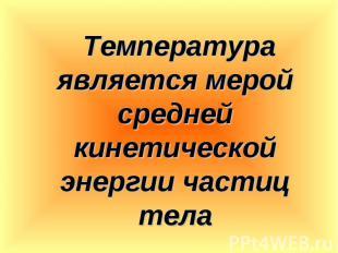 Температура является мерой средней кинетической энергии частиц тела Температура