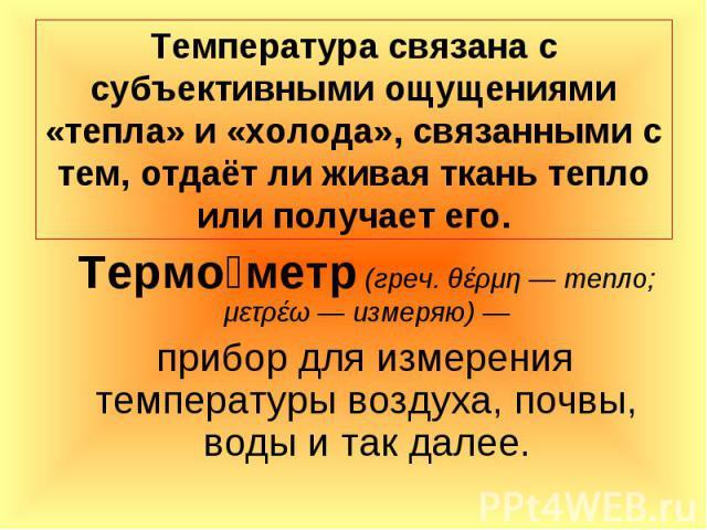 Термо метр (греч. θέρμη — тепло; μετρέω — измеряю) — Термо метр (греч. θέρμη — тепло; μετρέω — измеряю) — прибор для измерения температуры воздуха, почвы, воды и так далее.