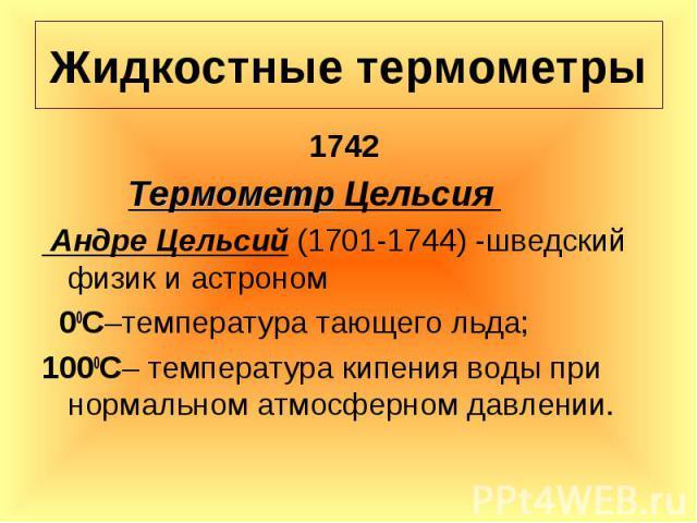 1742 1742 Термометр Цельсия Андре Цельсий (1701-1744) -шведский физик и астроном 00С–температура тающего льда; 1000С– температура кипения воды при нормальном атмосферном давлении.