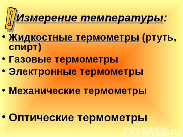 Жидкостные термометры (ртуть, спирт) Жидкостные термометры (ртуть, спирт) Газовые термометры Электронные термометры Механические термометры Оптические термометры