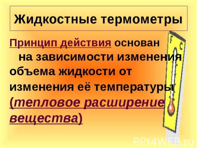 Принцип действия основан на зависимости изменения объема жидкости от изменения её температуры (тепловое расширение вещества) Принцип действия основан на зависимости изменения объема жидкости от изменения её температуры (тепловое расширение вещества)