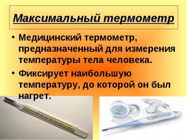 Медицинский термометр, предназначенный для измерения температуры тела человека. Медицинский термометр, предназначенный для измерения температуры тела человека. Фиксирует наибольшую температуру, до которой он был нагрет.