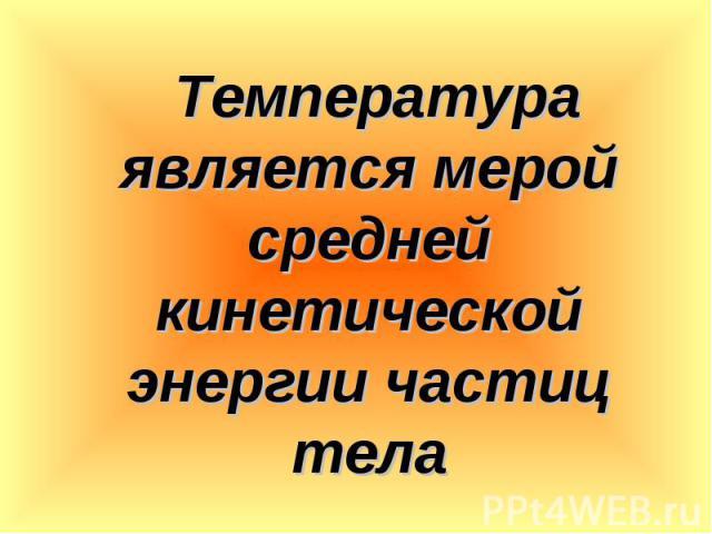 Температура является мерой средней кинетической энергии частиц тела Температура является мерой средней кинетической энергии частиц тела