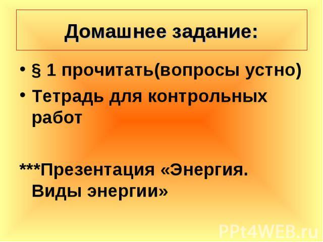 § 1 прочитать(вопросы устно) § 1 прочитать(вопросы устно) Тетрадь для контрольных работ ***Презентация «Энергия. Виды энергии»