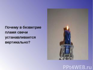 Почему в безветрие Почему в безветрие пламя свечи устанавливается вертикально?