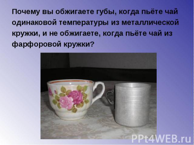 Почему вы обжигаете губы, когда пьёте чай Почему вы обжигаете губы, когда пьёте чай одинаковой температуры из металлической кружки, и не обжигаете, когда пьёте чай из фарфоровой кружки?