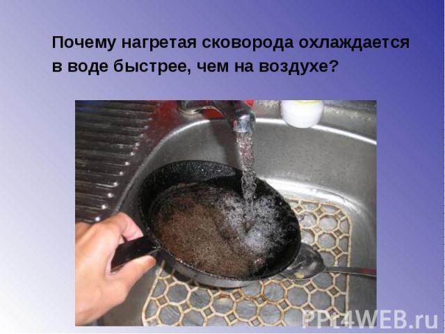 Почему нагретая сковорода охлаждается Почему нагретая сковорода охлаждается в воде быстрее, чем на воздухе?