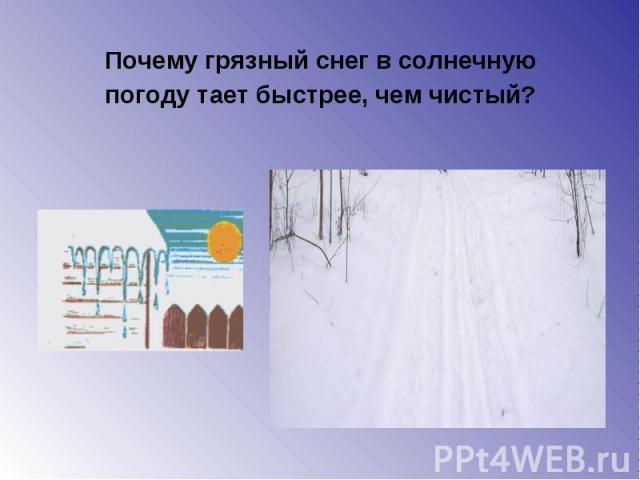 Почему грязный снег в солнечную Почему грязный снег в солнечную погоду тает быстрее, чем чистый?