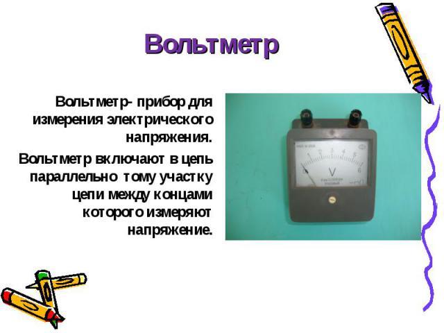 Вольтметр- прибор для измерения электрического напряжения. Вольтметр- прибор для измерения электрического напряжения. Вольтметр включают в цепь параллельно тому участку цепи между концами которого измеряют напряжение.