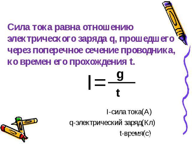 I= I= I-сила тока(А) q-электрический заряд(Кл) t-время(с)