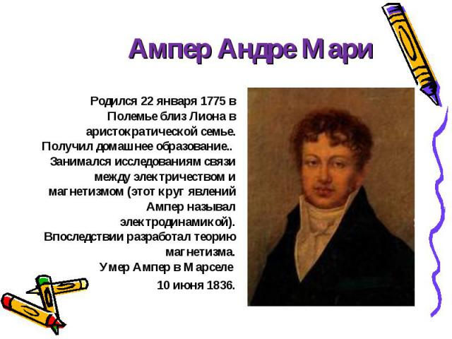 Родился 22 января 1775 в Полемье близ Лиона в аристократической семье. Получил домашнее образование.. Занимался исследованиям связи между электричеством и магнетизмом (этот круг явлений Ампер называл электродинамикой). Впоследствии разработал теорию…