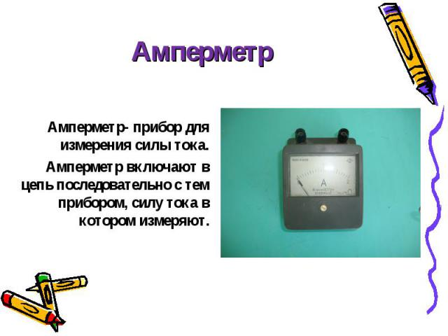 Амперметр- прибор для измерения силы тока. Амперметр- прибор для измерения силы тока. Амперметр включают в цепь последовательно с тем прибором, силу тока в котором измеряют.