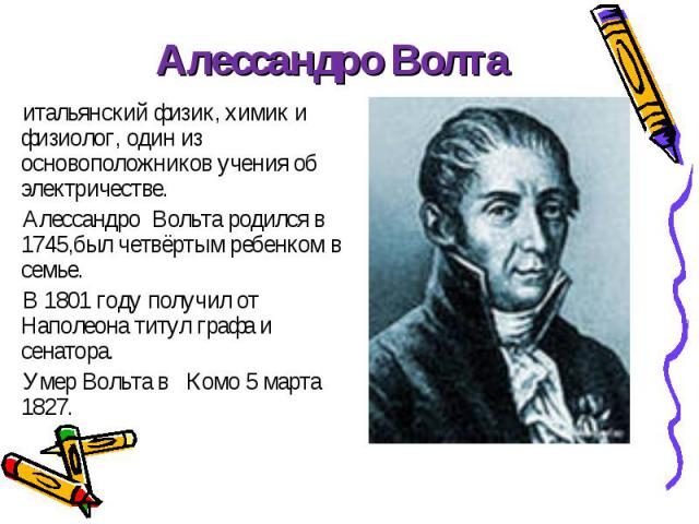 итальянский физик, химик и физиолог, один из основоположников учения об электричестве. итальянский физик, химик и физиолог, один из основоположников учения об электричестве. Алессандро Вольта родился в 1745,был четвёртым ребенком в семье. В 1801 год…