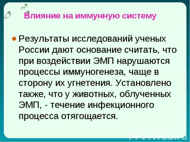Результаты исследований ученых России дают основание считать, что при воздействии ЭМП нарушаются процессы иммуногенеза, чаще в сторону их угнетения. Установлено также, что у животных, облученных ЭМП, - течение инфекционного процесса отягощается. Рез…