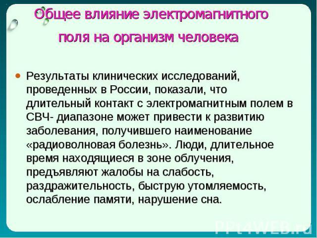 Результаты клинических исследований, проведенных в России, показали, что длительный контакт с электромагнитным полем в СВЧ- диапазоне может привести к развитию заболевания, получившего наименование «радиоволновая болезнь». Люди, длительное время нах…