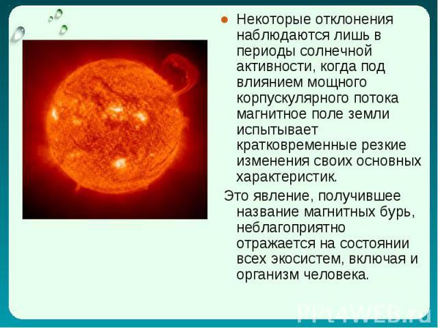Некоторые отклонения наблюдаются лишь в периоды солнечной активности, когда под влиянием мощного корпускулярного потока магнитное поле земли испытывает кратковременные резкие изменения своих основных характеристик. Некоторые отклонения наблюдаются л…