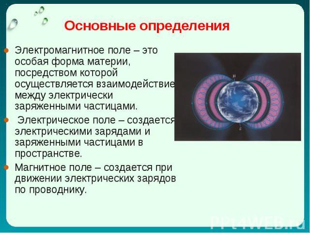 Электромагнитное поле – это особая форма материи, посредством которой осуществляется взаимодействие между электрически заряженными частицами. Электромагнитное поле – это особая форма материи, посредством которой осуществляется взаимодействие между э…