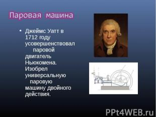 Джеймс Уатт в 1712 году усовершенствовал паровой двигатель Ньюкомена. Изоб