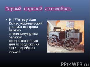 В 1770 году Жан Кюньо (французский ученый) построил первую самодвижущуюся тележк