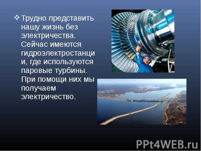 Трудно представить нашу жизнь без электричества. Сейчас имеются гидроэлектростанции, где используются паровые турбины. При помощи них мы получаем электричество. Трудно представить нашу жизнь без электричества. Сейчас имеются гидроэлектростанции, где…