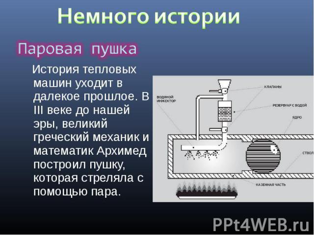 История тепловых машин уходит в далекое прошлое. В III веке до нашей эры, великий греческий механик и математик Архимед построил пушку, которая стреляла с помощью пара. История тепловых машин уходит в далекое прошлое. В III веке до нашей эры, велики…