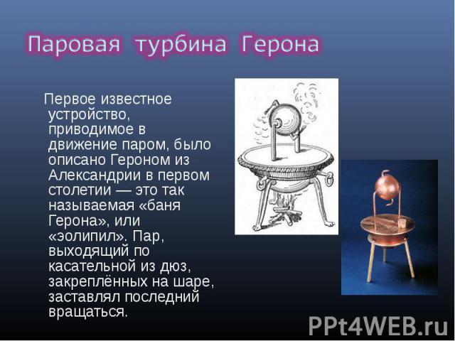 Первое известное устройство, приводимое в движение паром, было описано Героном из Александрии в первом столетии — это так называемая «баня Герона», или «эолипил». Пар, выходящий по касательной из дюз, закреплённых на шаре, заставлял последний вращат…